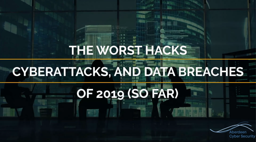 The Worst Hacks, Cyber-Attacks and Data Breaches of 2019 - Aberdeen Cyber Security