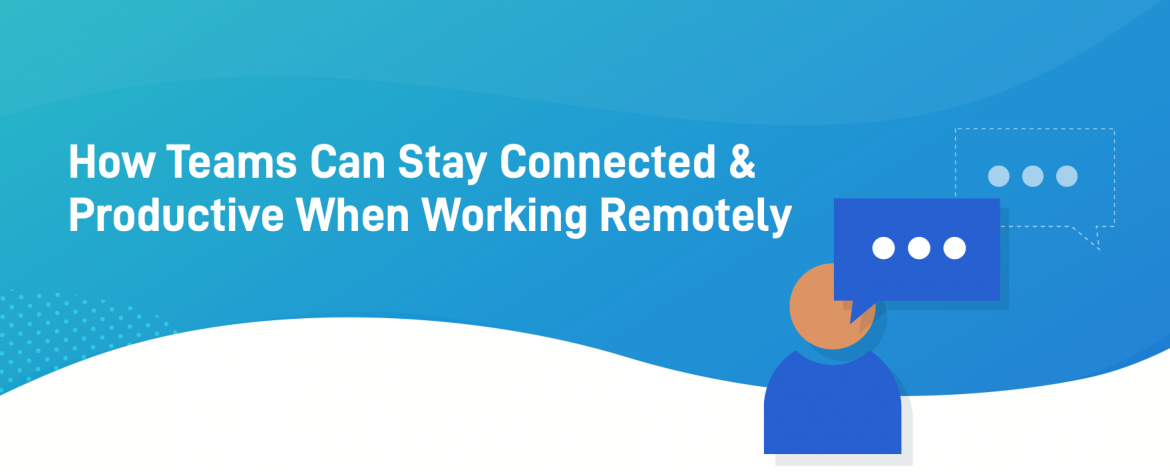 Covid 19 - Stay Connected and Productive When Working Remotely
